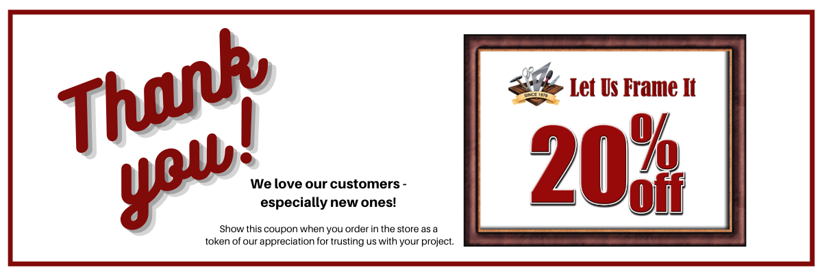 """Banner graphic that includes frame with Let Us Frame It logo and 20% off and says """"Thank you! We love our customers - especially new ones! Show this coupon when you order in the store as a token of our appreciation for trusting us with your project."""""""